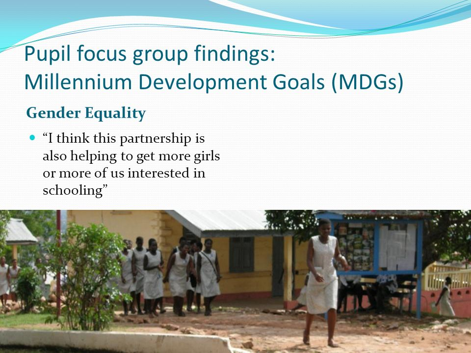 Pupil focus group findings: Millennium Development Goals (MDGs) Gender Equality I think this partnership is also helping to get more girls or more of