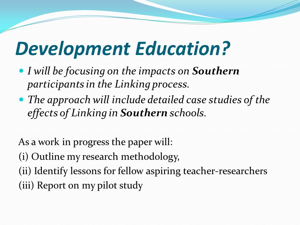 Development Education? I will be focusing on the impacts on Southern participants in the Linking process. The approach will include detailed case stud