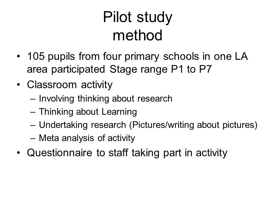 Pilot study method 105 pupils from four primary schools in one LA area participated Stage range P1 to P7 Classroom activity –Involving thinking about research –Thinking about Learning –Undertaking research (Pictures/writing about pictures) –Meta analysis of activity Questionnaire to staff taking part in activity