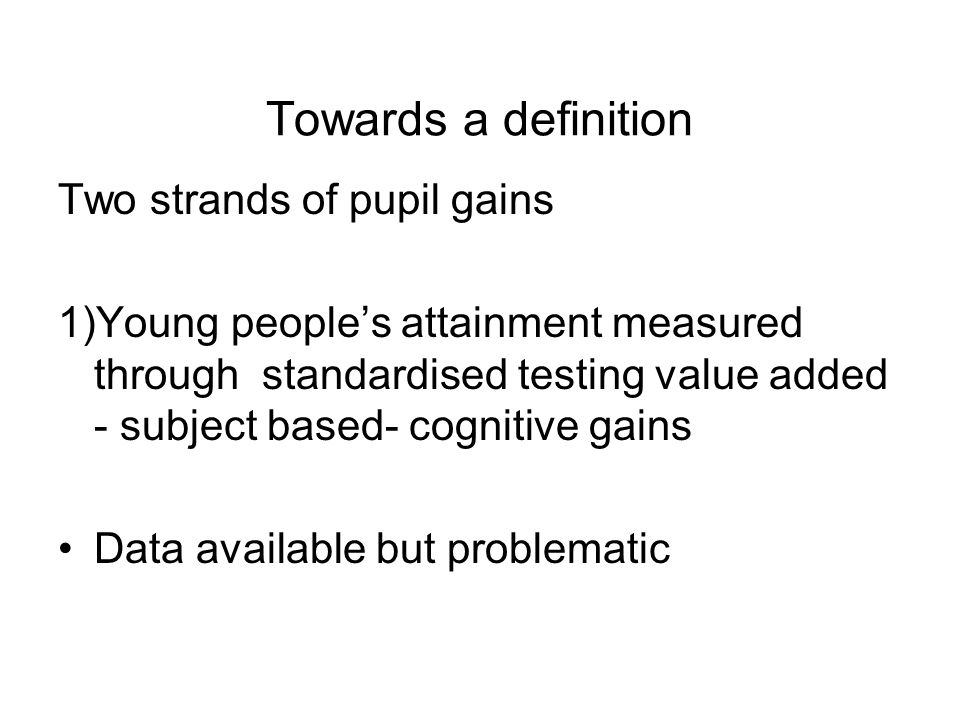 Towards a definition Two strands of pupil gains 1)Young peoples attainment measured through standardised testing value added - subject based- cognitive gains Data available but problematic