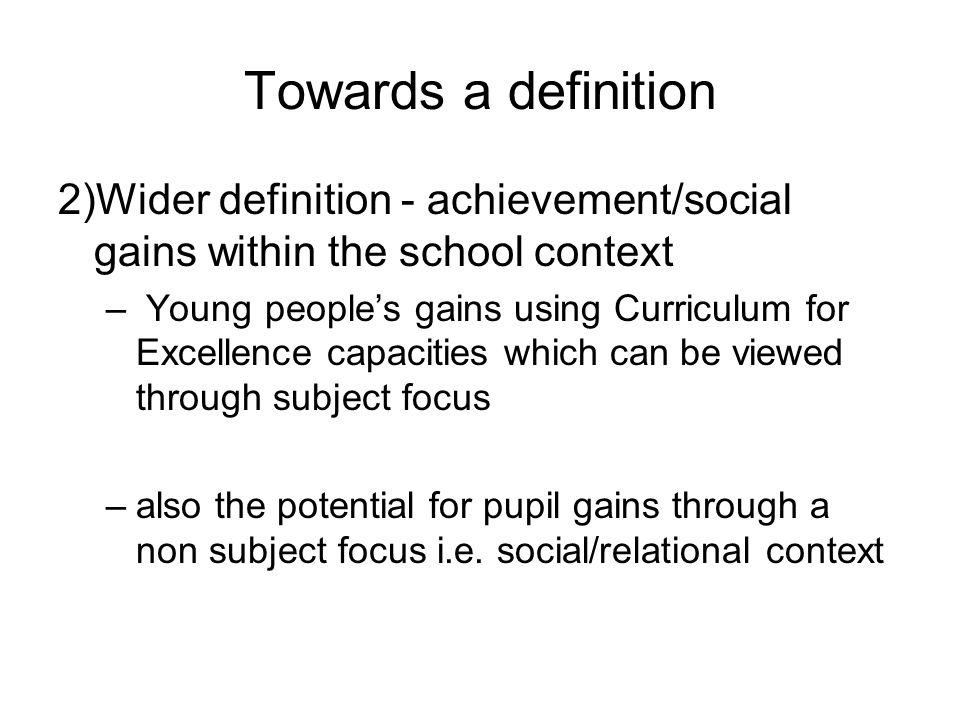 Towards a definition 2)Wider definition - achievement/social gains within the school context – Young peoples gains using Curriculum for Excellence capacities which can be viewed through subject focus –also the potential for pupil gains through a non subject focus i.e.