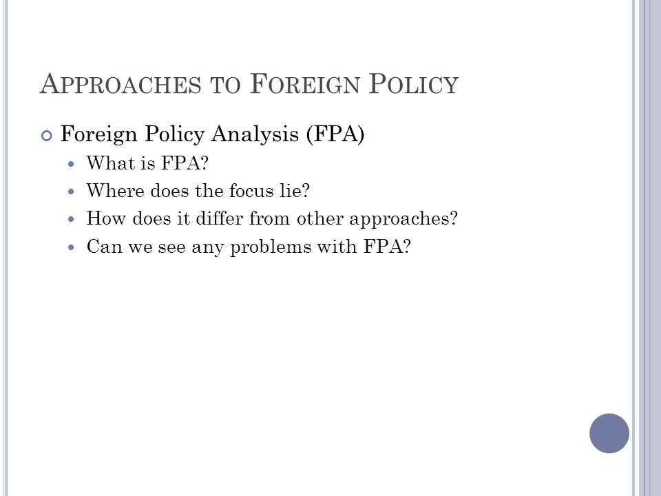 A PPROACHES TO F OREIGN P OLICY Foreign Policy Analysis (FPA) What is FPA? Where does the focus lie? How does it differ from other approaches? Can we