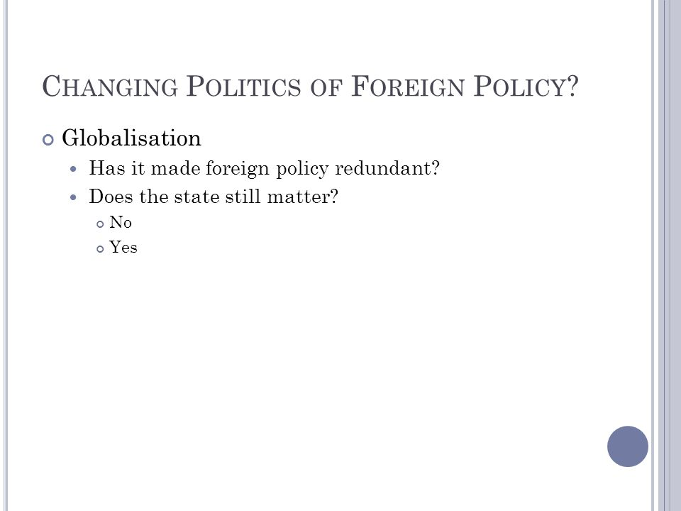 C HANGING P OLITICS OF F OREIGN P OLICY ? Globalisation Has it made foreign policy redundant? Does the state still matter? No Yes