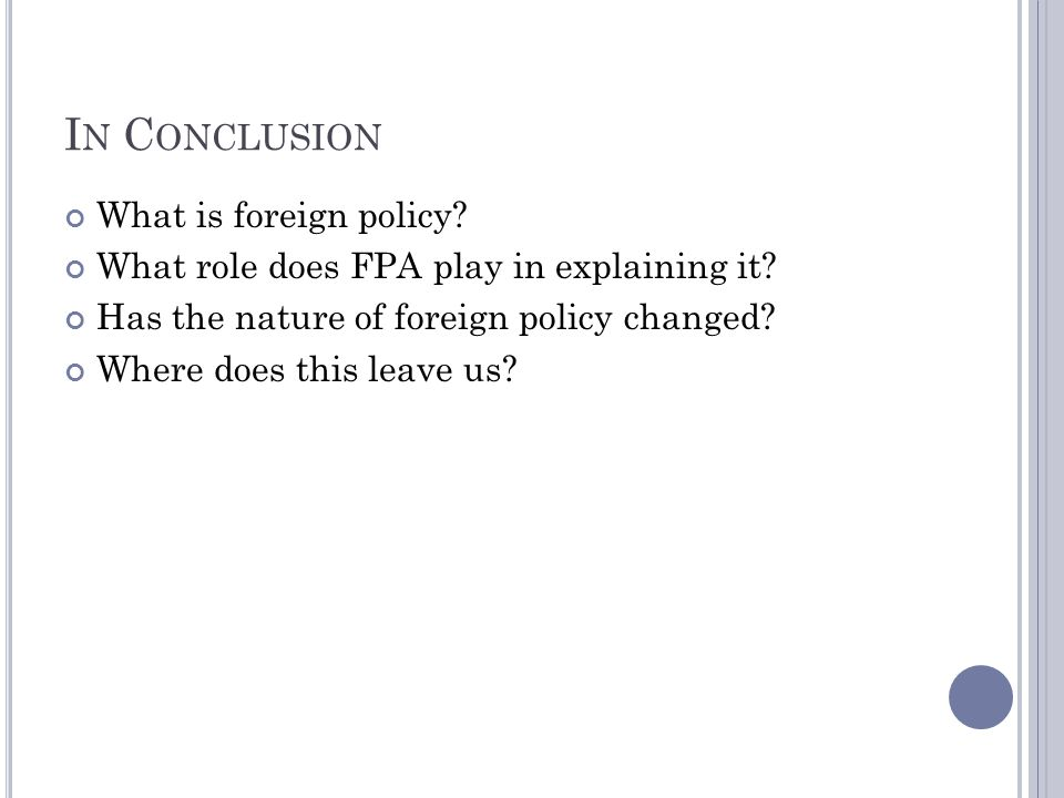 I N C ONCLUSION What is foreign policy? What role does FPA play in explaining it? Has the nature of foreign policy changed? Where does this leave us?