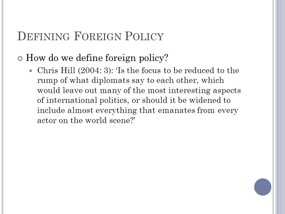 D EFINING F OREIGN P OLICY How do we define foreign policy? Chris Hill (2004: 3): Is the focus to be reduced to the rump of what diplomats say to each