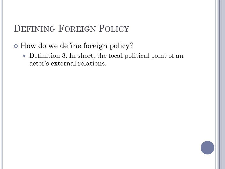 D EFINING F OREIGN P OLICY How do we define foreign policy? Definition 3: In short, the focal political point of an actors external relations.