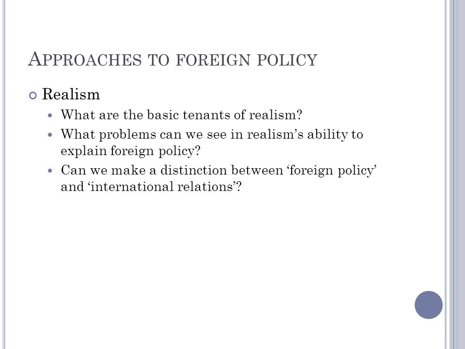 A PPROACHES TO FOREIGN POLICY Realism What are the basic tenants of realism? What problems can we see in realisms ability to explain foreign policy? C