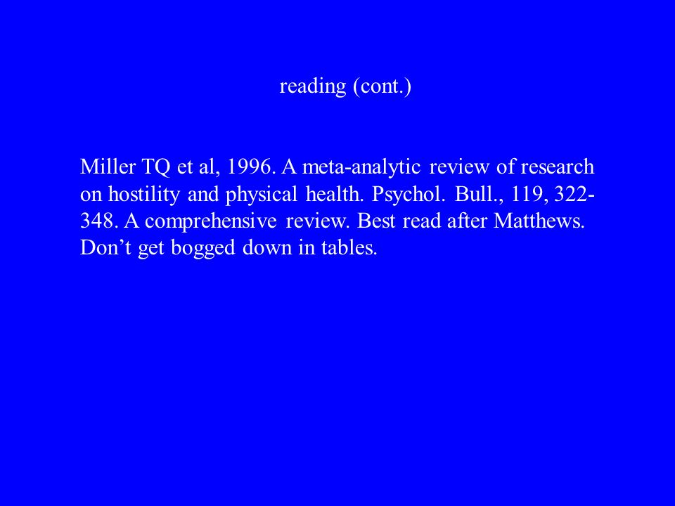 reading (cont.) Miller TQ et al, 1996. A meta-analytic review of research on hostility and physical health. Psychol. Bull., 119, 322- 348. A comprehen