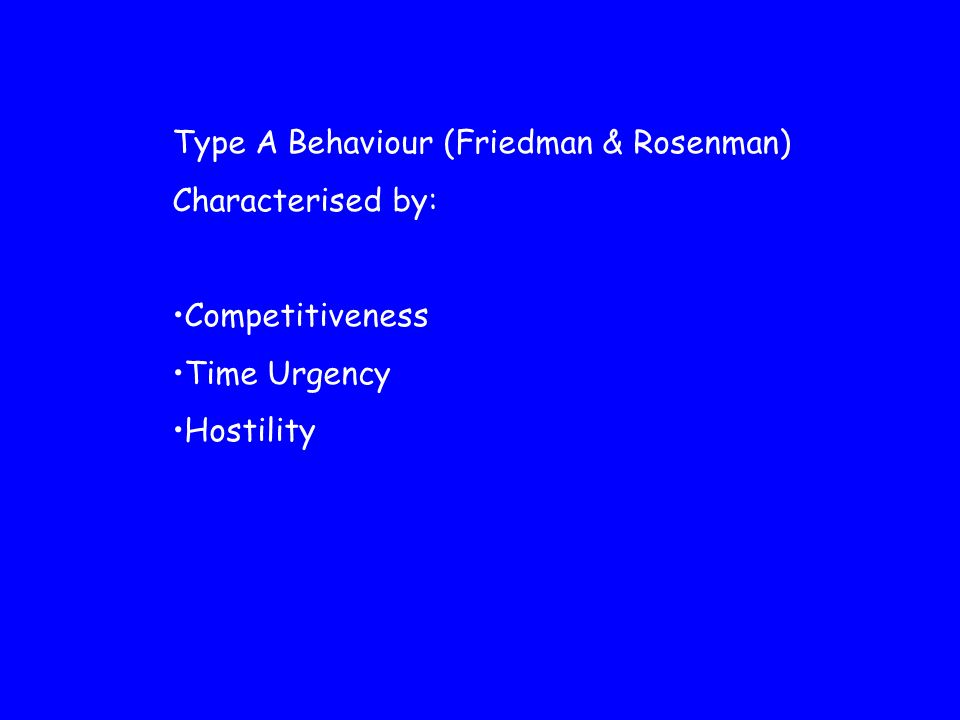 Type A Behaviour (Friedman & Rosenman) Characterised by: Competitiveness Time Urgency Hostility