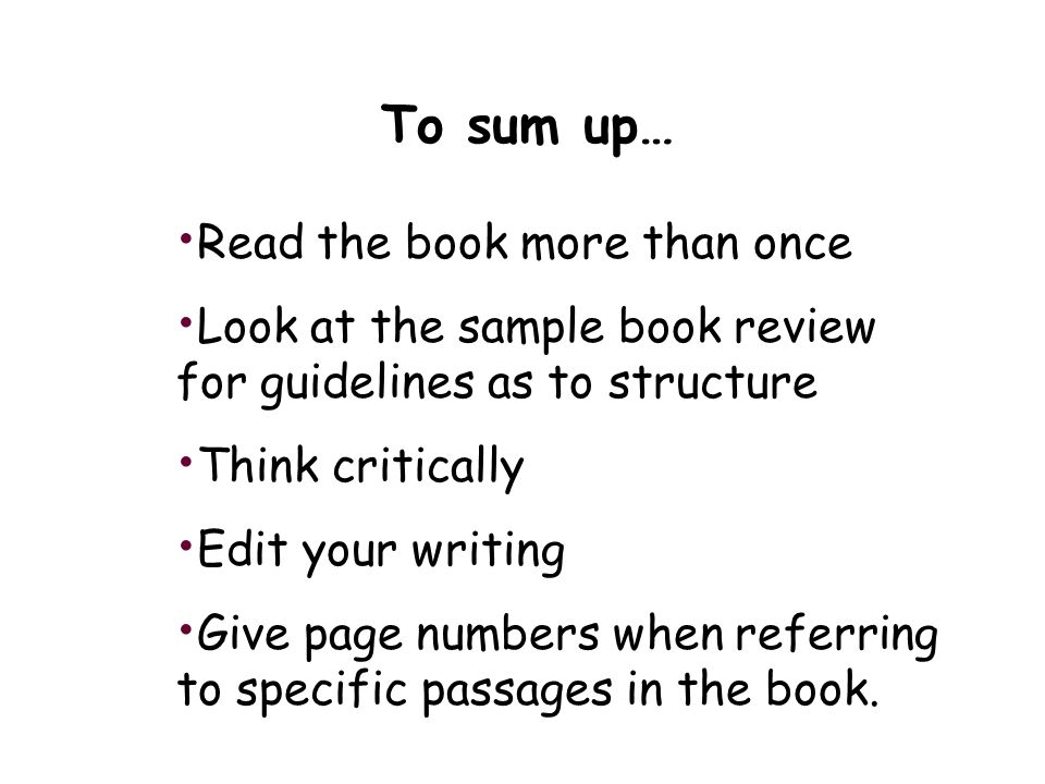 To sum up… Read the book more than once Look at the sample book review for guidelines as to structure Think critically Edit your writing Give page numbers when referring to specific passages in the book.