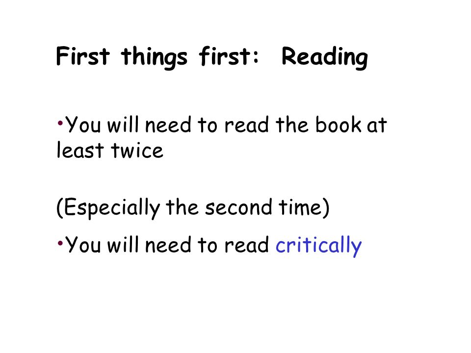 First things first: Reading You will need to read the book at least twice (Especially the second time) You will need to read critically