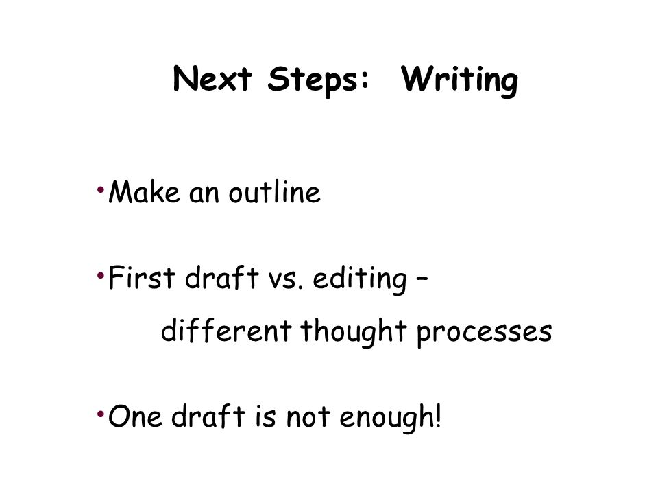 Next Steps: Writing Make an outline First draft vs.