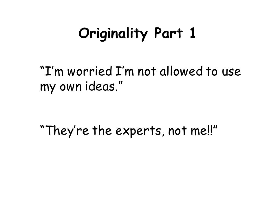 Originality Part 1 Im worried Im not allowed to use my own ideas. Theyre the experts, not me!!