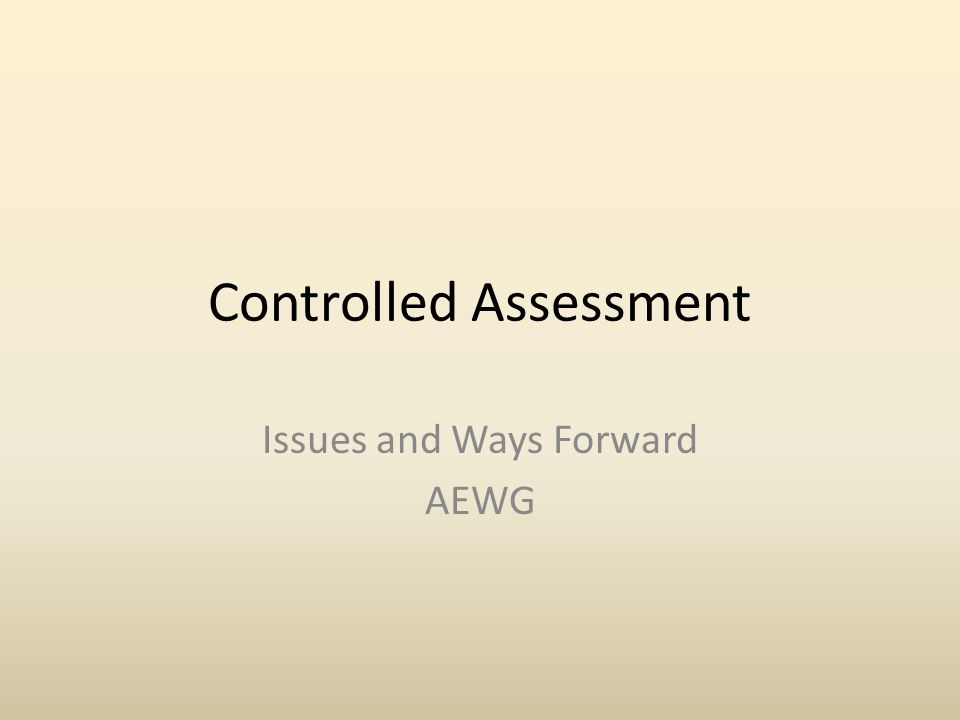Controlled Assessment Issues and Ways Forward AEWG