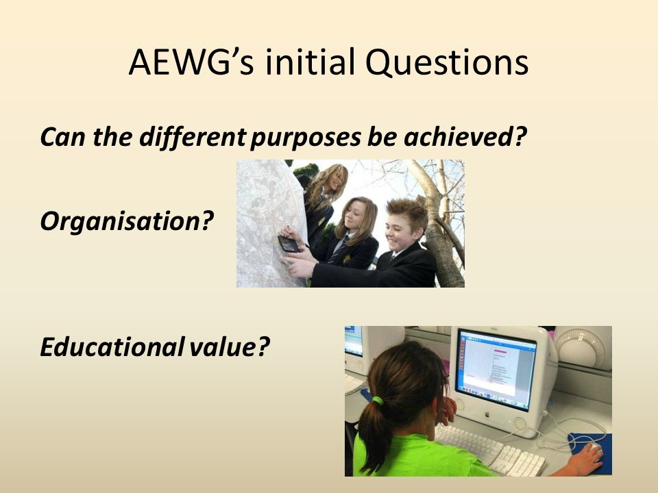 AEWGs initial Questions Can the different purposes be achieved Organisation Educational value