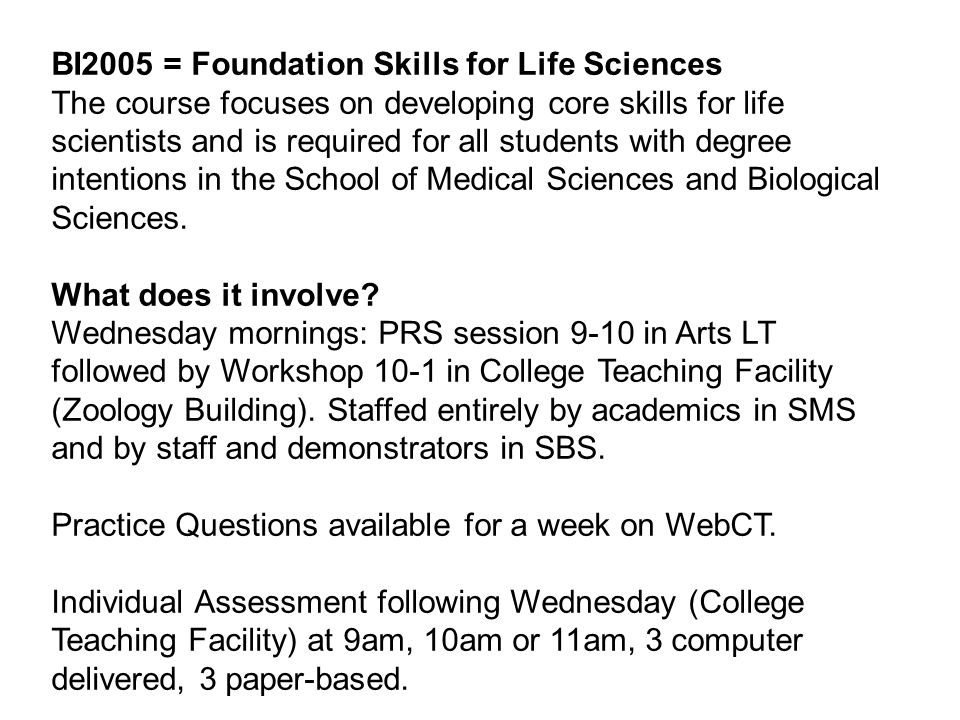 BI2005 = Foundation Skills for Life Sciences The course focuses on developing core skills for life scientists and is required for all students with de