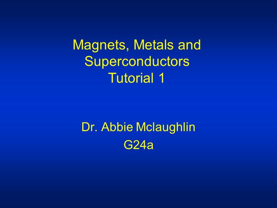 Magnets, Metals and Superconductors Tutorial 1 Dr. Abbie Mclaughlin G24a