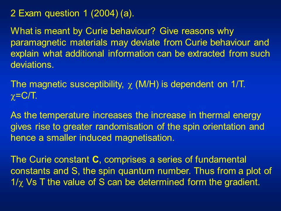 2 Exam question 1 (2004) (a). What is meant by Curie behaviour? Give reasons why paramagnetic materials may deviate from Curie behaviour and explain w