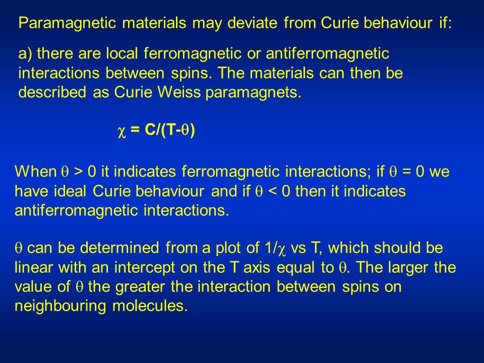 Paramagnetic materials may deviate from Curie behaviour if: a) there are local ferromagnetic or antiferromagnetic interactions between spins. The mate