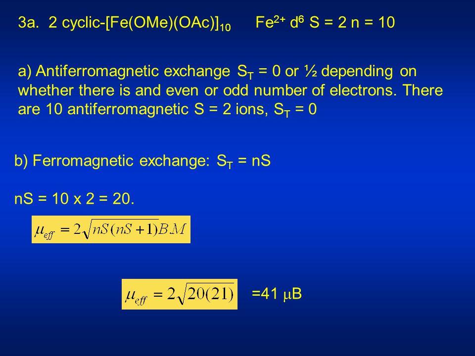 b) Ferromagnetic exchange: S T = nS nS = 10 x 2 = 20. =41 B 3a. 2 cyclic-[Fe(OMe)(OAc)] 10 Fe 2+ d 6 S = 2 n = 10 a) Antiferromagnetic exchange S T =