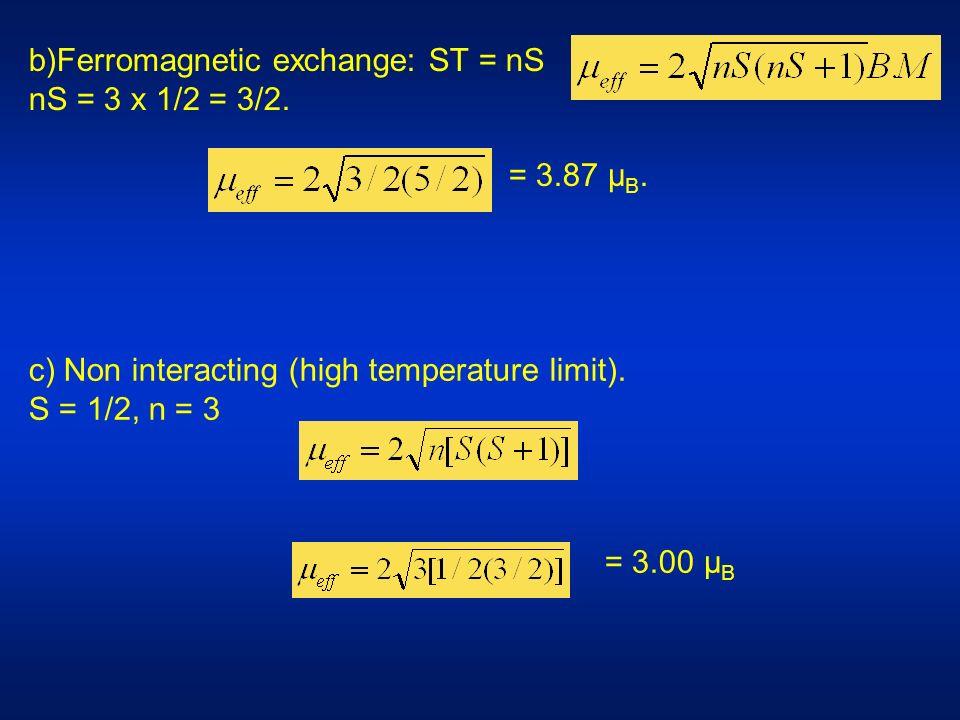 c) Non interacting (high temperature limit). S = 1/2, n = 3 = 3.00 µ B b)Ferromagnetic exchange: ST = nS nS = 3 x 1/2 = 3/2. = 3.87 µ B.