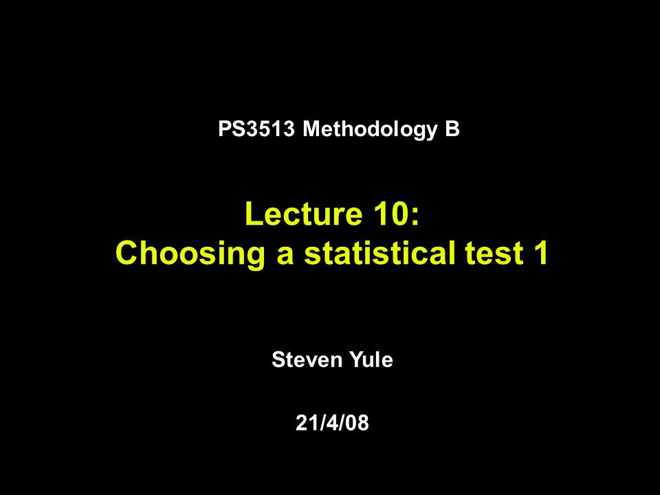 Steven Yule 21/4/08 Lecture 10: Choosing a statistical test 1 PS3513 Methodology B