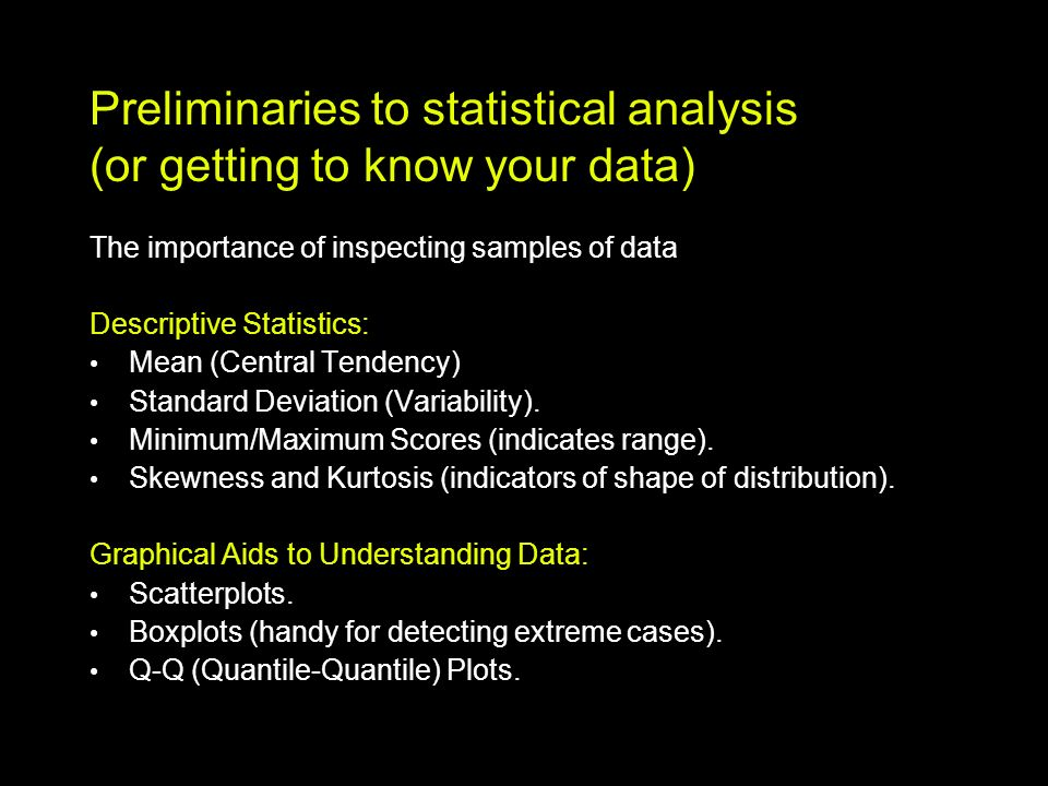 Preliminaries to statistical analysis (or getting to know your data) The importance of inspecting samples of data Descriptive Statistics: Mean (Central Tendency) Standard Deviation (Variability).