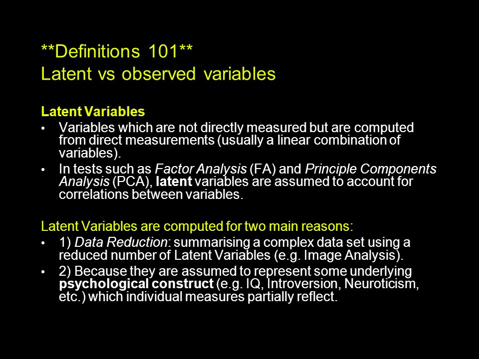 **Definitions 101** Latent vs observed variables Latent Variables Variables which are not directly measured but are computed from direct measurements (usually a linear combination of variables).
