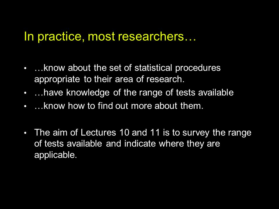In practice, most researchers… …know about the set of statistical procedures appropriate to their area of research.
