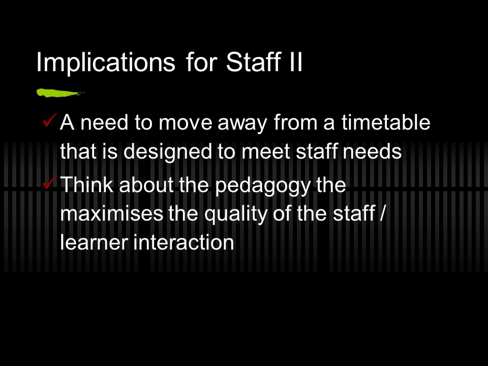 Implications for Staff II A need to move away from a timetable that is designed to meet staff needs Think about the pedagogy the maximises the quality