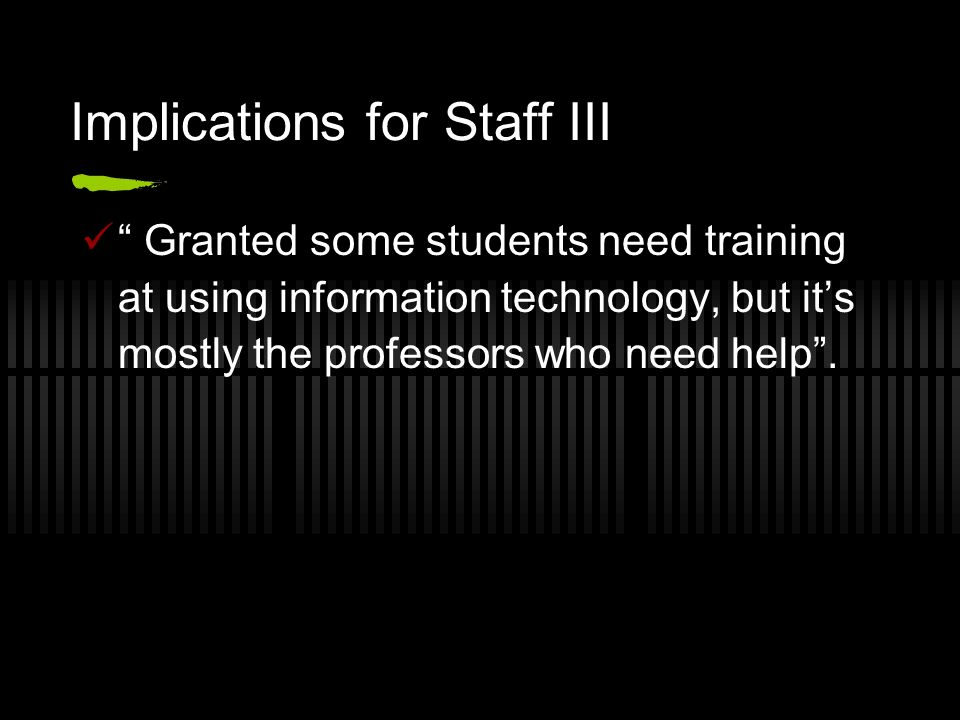 Implications for Staff III Granted some students need training at using information technology, but its mostly the professors who need help.