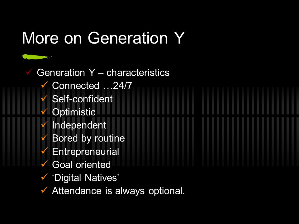 More on Generation Y Generation Y – characteristics Connected …24/7 Self-confident Optimistic Independent Bored by routine Entrepreneurial Goal orient