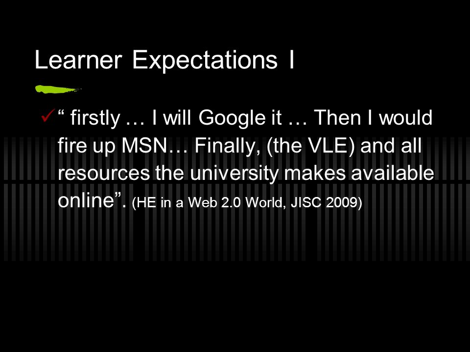 Learner Expectations I firstly … I will Google it … Then I would fire up MSN… Finally, (the VLE) and all resources the university makes available onli