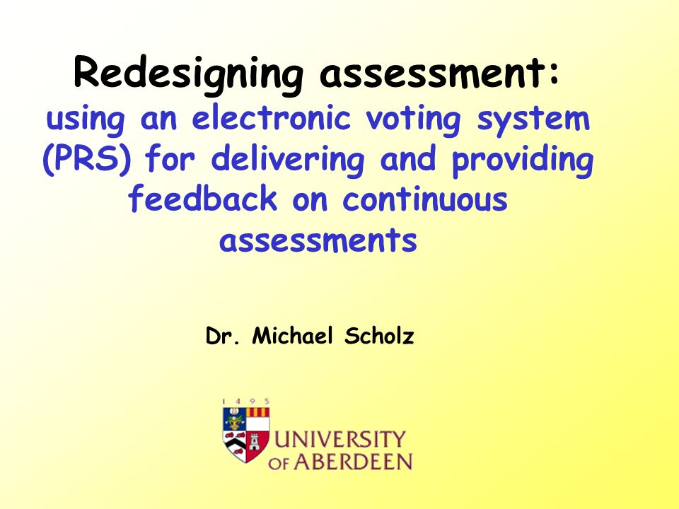 Redesigning assessment: using an electronic voting system (PRS) for delivering and providing feedback on continuous assessments Dr.