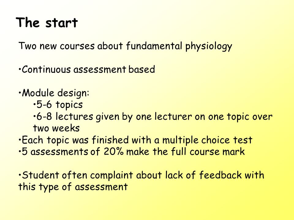 Two new courses about fundamental physiology Continuous assessment based Module design: 5-6 topics 6-8 lectures given by one lecturer on one topic over two weeks Each topic was finished with a multiple choice test 5 assessments of 20% make the full course mark Student often complaint about lack of feedback with this type of assessment The start