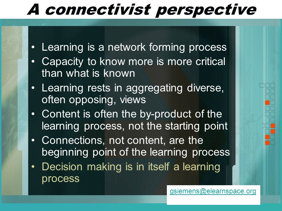 A connectivist perspective Learning is a network forming process Capacity to know more is more critical than what is known Learning rests in aggregating diverse, often opposing, views Content is often the by-product of the learning process, not the starting point Connections, not content, are the beginning point of the learning process Decision making is in itself a learning process gsiemens@elearnspace.org