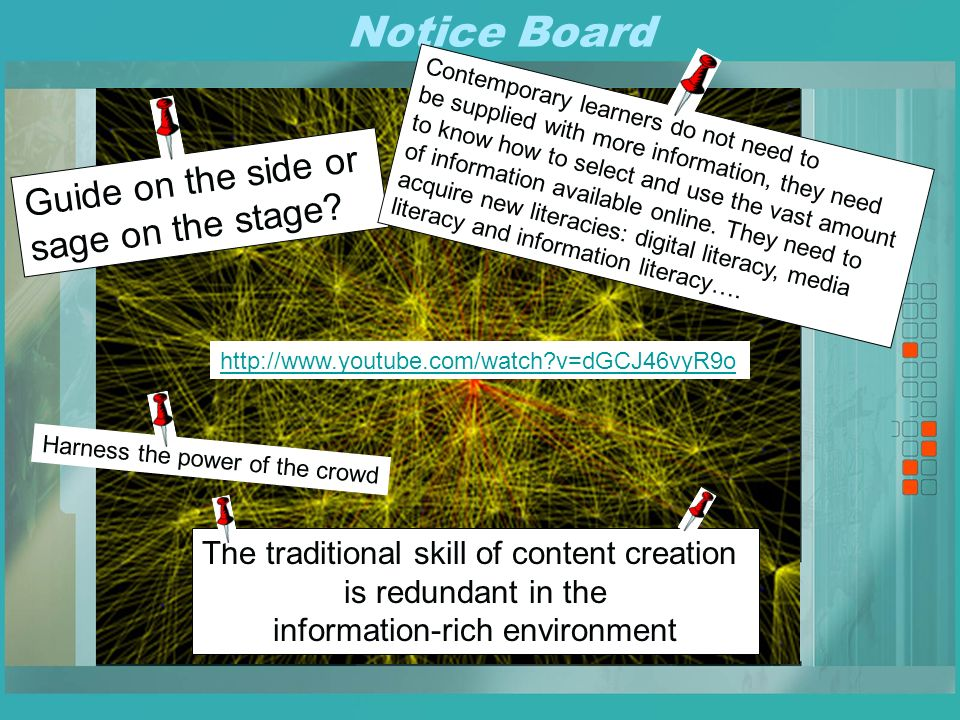 Notice Board http://www.youtube.com/watch v=dGCJ46vyR9o The traditional skill of content creation is redundant in the information-rich environment Guide on the side or sage on the stage.