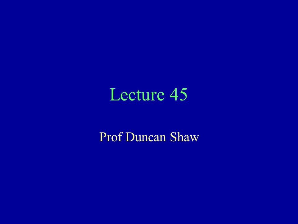 Lecture 45 Prof Duncan Shaw