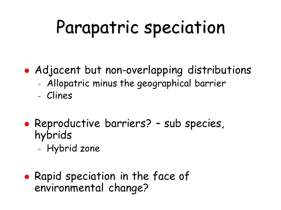 Parapatric speciation Adjacent but non-overlapping distributions – Allopatric minus the geographical barrier – Clines Reproductive barriers? – sub spe