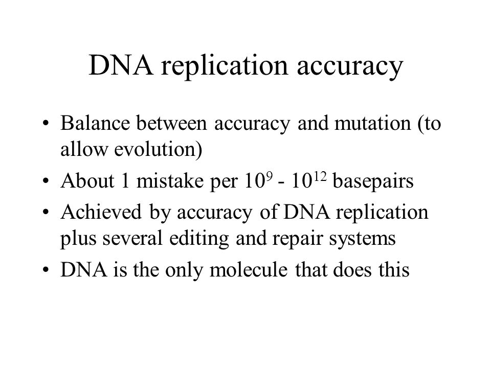 DNA replication accuracy Balance between accuracy and mutation (to allow evolution) About 1 mistake per basepairs Achieved by accuracy of DNA replication plus several editing and repair systems DNA is the only molecule that does this