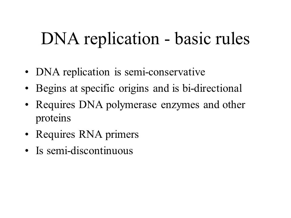DNA replication - basic rules DNA replication is semi-conservative Begins at specific origins and is bi-directional Requires DNA polymerase enzymes and other proteins Requires RNA primers Is semi-discontinuous