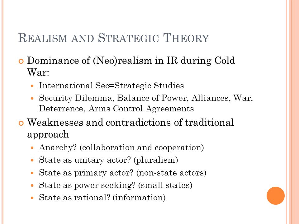 R EALISM AND S TRATEGIC T HEORY Dominance of (Neo)realism in IR during Cold War: International Sec=Strategic Studies Security Dilemma, Balance of Powe