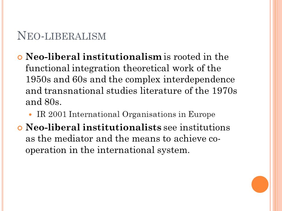 N EO - LIBERALISM Neo-liberal institutionalism is rooted in the functional integration theoretical work of the 1950s and 60s and the complex interdepe