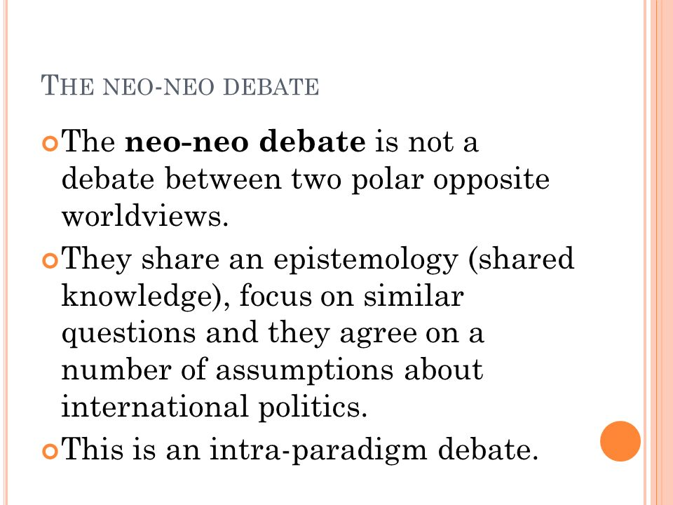 T HE NEO - NEO DEBATE The neo-neo debate is not a debate between two polar opposite worldviews. They share an epistemology (shared knowledge), focus o