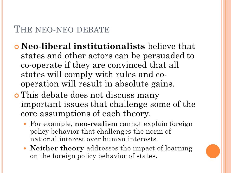 T HE NEO - NEO DEBATE Neo-liberal institutionalists believe that states and other actors can be persuaded to co-operate if they are convinced that all