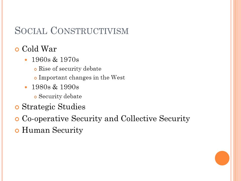S OCIAL C ONSTRUCTIVISM Cold War 1960s & 1970s Rise of security debate Important changes in the West 1980s & 1990s Security debate Strategic Studies C
