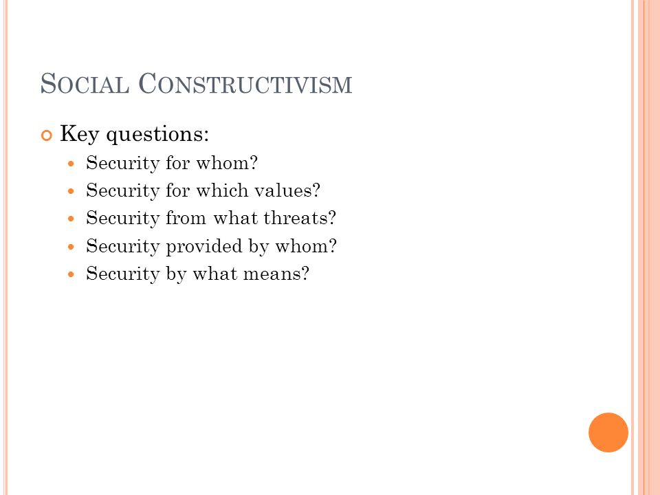S OCIAL C ONSTRUCTIVISM Key questions: Security for whom? Security for which values? Security from what threats? Security provided by whom? Security b