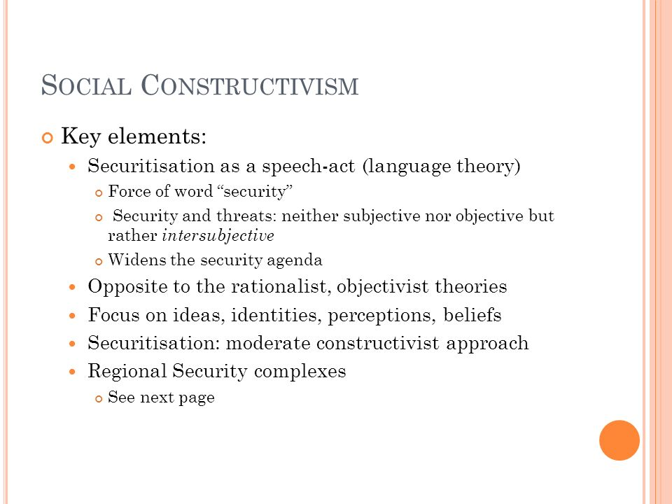 S OCIAL C ONSTRUCTIVISM Key elements: Securitisation as a speech-act (language theory) Force of word security Security and threats: neither subjective