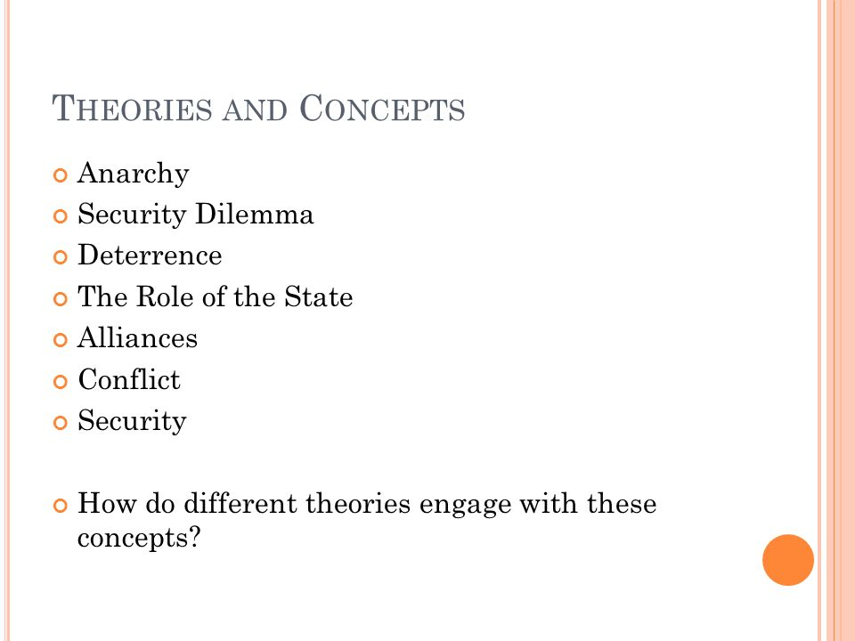 T HEORIES AND C ONCEPTS Anarchy Security Dilemma Deterrence The Role of the State Alliances Conflict Security How do different theories engage with th