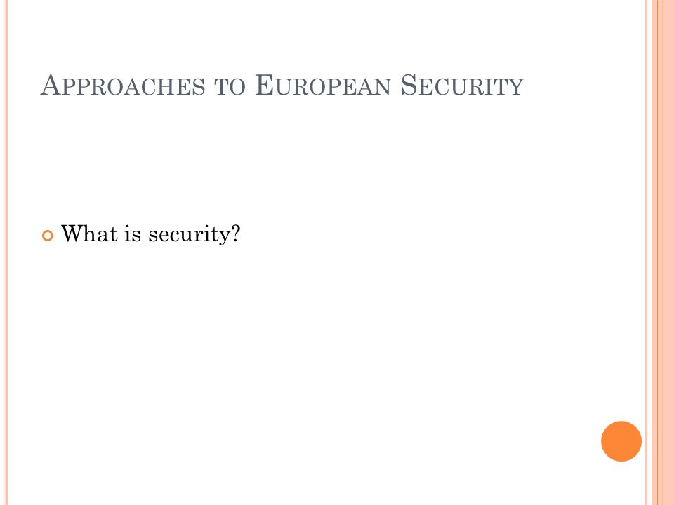 A PPROACHES TO E UROPEAN S ECURITY What is security?